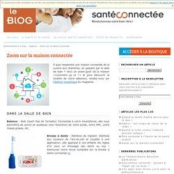 Zoom sur la maison connectée - Le blog de la santé connectéeLe blog de la santé connectée