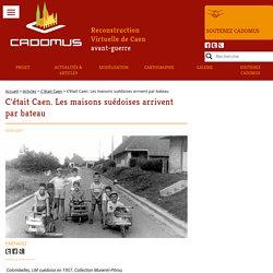 C'était Caen. Les maisons suédoises arrivent par bateau - Cadomus
