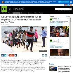 La Libye ne peut pas maîtriser les flux de migrants : «l'OTAN a détruit nos bateaux garde-côtes»