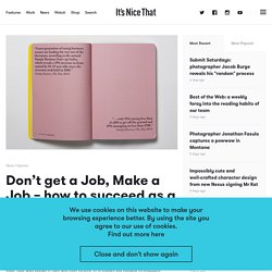 Don't get a Job, Make a Job - how to succeed as a creative graduate