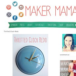 Maker Mama Craft Blog: Thrifted Clock Redo