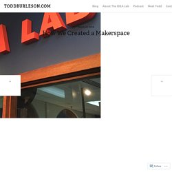 How We Created a Makerspace – TODDBURLESON.COM