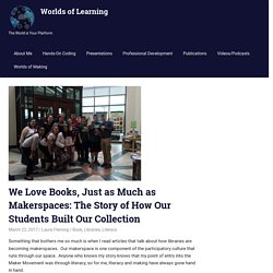 We Love Books, Just as Much as Makerspaces: The Story of How Our Students Built Our Collection