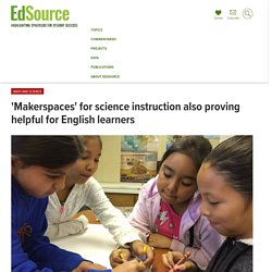'Makerspaces' for science instruction also proving helpful for English learners