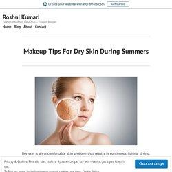 Makeup Tips For Dry Skin During Summers – Roshni Kumari