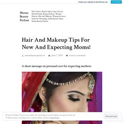 Hair And Makeup Tips For New And Expecting Moms! – Meena Beauty Parlour