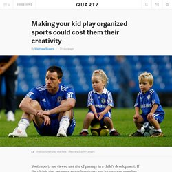 Making your kid play organized sports could cost them their creativity