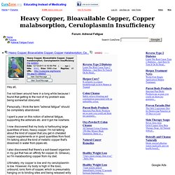 Heavy Copper, Bioavailable Copper, Copper malabsorption, Ceruloplasmin Insufficiency at Adrenal Fatigue Support Forum (MessageID: 1890937)