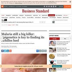 Malaria still a big killer: Epigenetics is key to finding its Achilles heel
