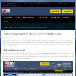 """Tỷ lệ kèo Malaysia là gì? Kinh nghiệm soi kèo """" bách phát bách trúng"""""""