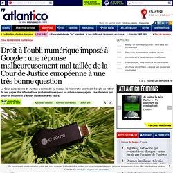Droit à l'oubli numérique imposé à Google: une réponse malheureusement mal taillée de la Cour de Justice européenne à une très bonne question