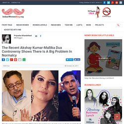 The Recent Akshay Kumar And Mallika Dua Controversy Shows There Is A Big Problem In Normalcy