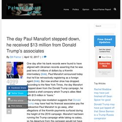 The day Paul Manafort stepped down, he received $13 million from Donald Trump's associates - Palmer Report