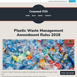 Plastic Waste Management Amendment Rules 2018 – Corpseed ITES