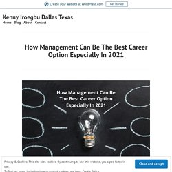 How Management Can Be The Best Career Option Especially In2021 – Kenny Iroegbu Dallas Texas