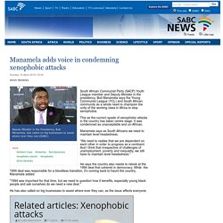Manamela adds voice in condemning xenophobic attacks:Sunday 19 April 2015