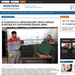 В Мангистау производят тротуарные плитки из автомобильных шин » Mangystau Online