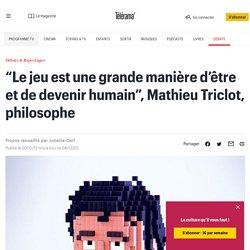 """""""Le jeu est une grande manière d'être et de devenir humain"""", Mathieu Triclot, philosophe"""