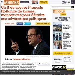 Un livre accuse François Hollande de basses manœuvres pour détruire ses adversaires politiques