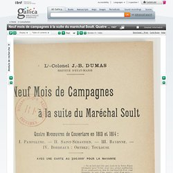 Neuf mois de campagnes à la suite du maréchal Soult. Quatre manoeuvres de couverture en 1813 et 1814 : I. Pampelune ; II. Saint-Sébastien ; III. Bayonne ; IV. Bordeaux, Orthez, Toulouse / Lt-colonel J.-B. Dumas,...