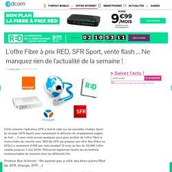 L'offre Fibre à prix RED, SFR Sport, vente flash ... Ne manquez rien de l'actualité de la semaine !