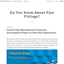 Column Pipe Manufacturers Producing Advantageous Pipes For Bore Well Applications - Do You Know About Pipe Fittings?
