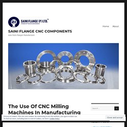 The Use Of CNC Milling Machines In Manufacturing CNC Components – SAINI FLANGE CNC COMPONENTS