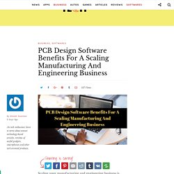 PCB Design Software Benefits For A Scaling Manufacturing And Engineering Business - Latest Tech Updates
