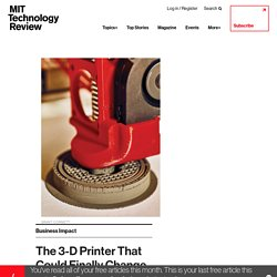The 3-D Printer That Could Finally Change Manufacturing - MIT Technology Review