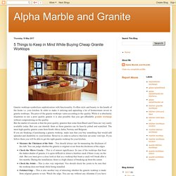 Alpha Marble and Granite: 5 Things to Keep in Mind While Buying Cheap Granite Worktops