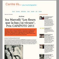 """Isa Marcelli """"Les fleurs que la-bas j'ai vécues"""", Prix CAFéFOTO 2011 - Centre Iris... pour la photographie"""