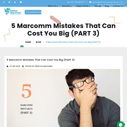 5 Marcomm Mistakes That Can Cost You Big (PART 3)