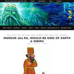 MARDUK aka RA, WOULD-BE KING OF EARTH & NIBIRU