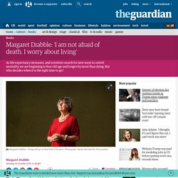 Margaret Drabble: 'I am not afraid of death. I worry about living'