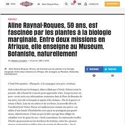 Aline Raynal-Roques, 59 ans, est fascinée par les plantes à la biologie marginale. Entre deux missions en Afrique, elle enseigne au Muséum. Botaniste, naturellement