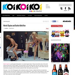 Mariel Clayton and Barbie killed Ken :: koikoikoi.com - Visual Arts Magaz...