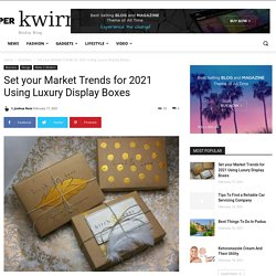 Market Trends for 2021 Using Luxury Display Boxes