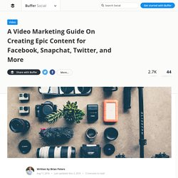A Video Marketing Guide On Creating Epic Content for Facebook, Snapchat, Twitter, and More