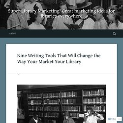 Nine Writing Tools That Will Change the Way Your Market Your Library – Super Library Marketing! Great marketing ideas for libraries everywhere.