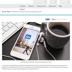 Le marketing sur linkedin. Ce que vous ignorez peut-être