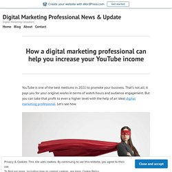 How a digital marketing professional can help you increase your YouTube income – Digital Marketing Professional News & Update