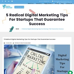 5 Radical Digital Marketing Tips For Startups That Guarantee Success