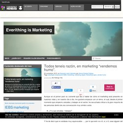 """Todos teneis razón, en marketing """"vendemos humo""""Everithing is Marketing"""