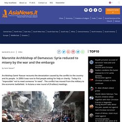 SYRIA Maronite Archbishop of Damascus: Syria reduced to misery by the war and the embargo