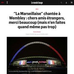 """""""La Marseillaise"""" chantée à Wembley : chers amis étrangers, merci beaucoup (mais n'en faites quand même pas trop)"""