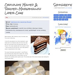 Chocolate Malted & Toasted-Marshmallow Layer Cake - Semisweetie, A geeky baking and recipe blog - StumbleUpon