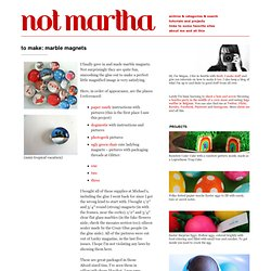 not martha ? to make: marble magnets