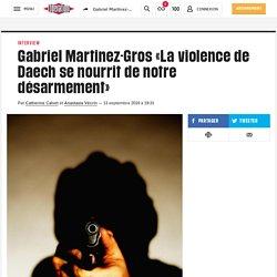 Gabriel Martinez-Gros «Laviolence de Daech se nourrit denotre désarmement»
