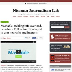 Mashable, tackling info overload, launches a Follow function keyed to user networks and interests » Nieman Journalism Lab » Pushing to the Future of Journalism