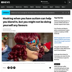 Masking when you have autism can help you blend in, but you might not be doing yourself any favours